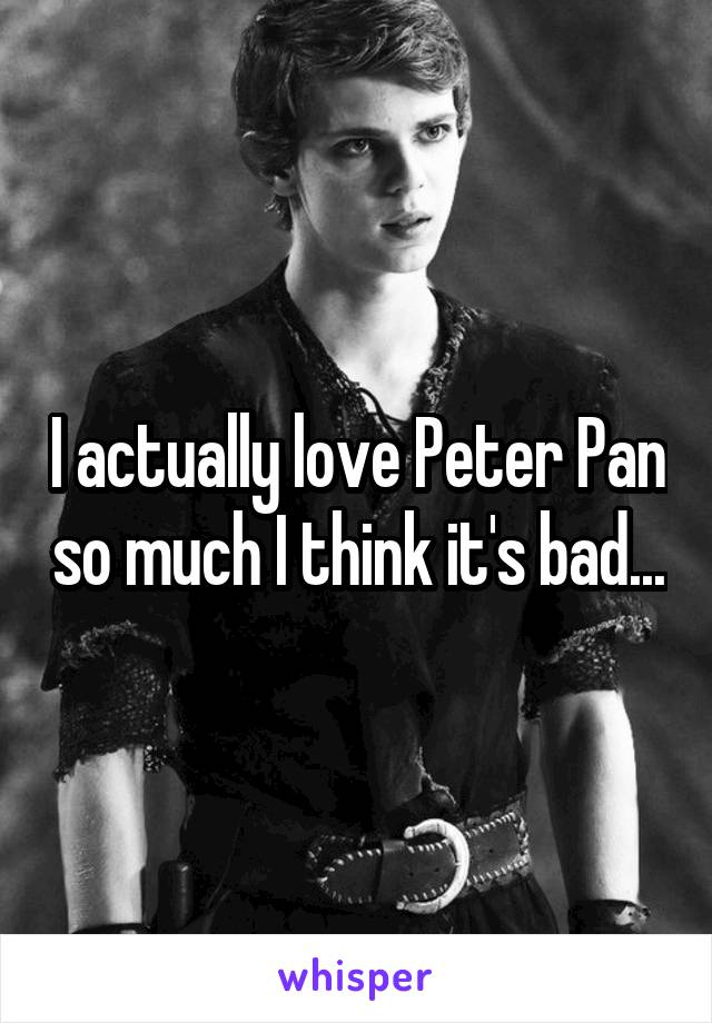 I actually love Peter Pan so much I think it's bad...