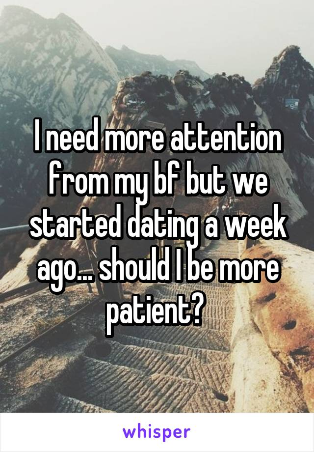 I need more attention from my bf but we started dating a week ago... should I be more patient?