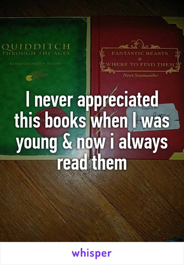 I never appreciated this books when I was young & now i always read them