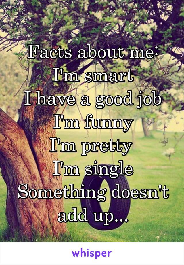 Facts about me: I'm smart I have a good job I'm funny I'm pretty  I'm single Something doesn't add up...