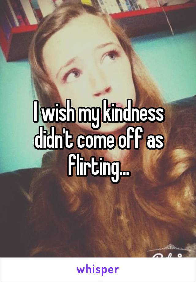 I wish my kindness didn't come off as flirting...