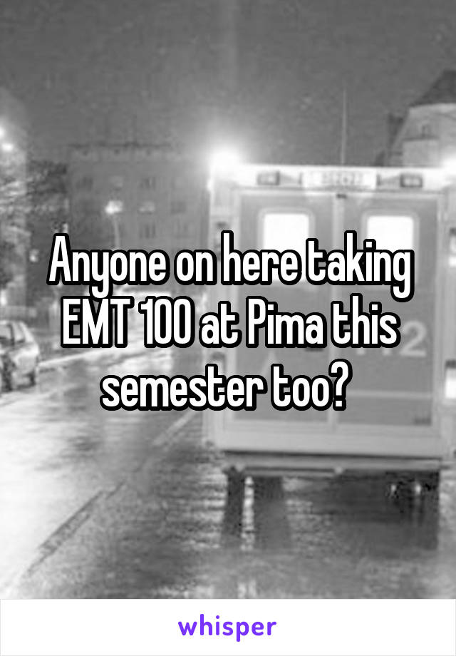 Anyone on here taking EMT 100 at Pima this semester too?
