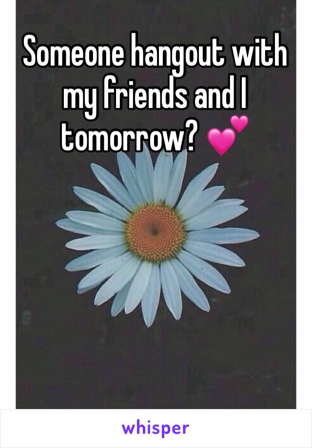 Someone hangout with my friends and I tomorrow? 💕