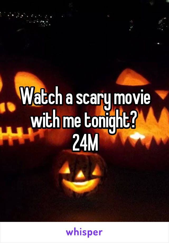 Watch a scary movie with me tonight?  24M