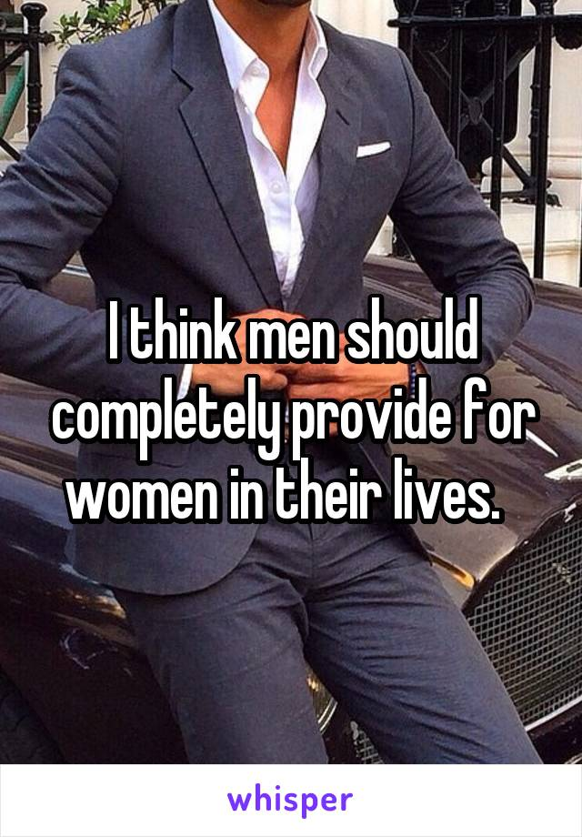 I think men should completely provide for women in their lives.