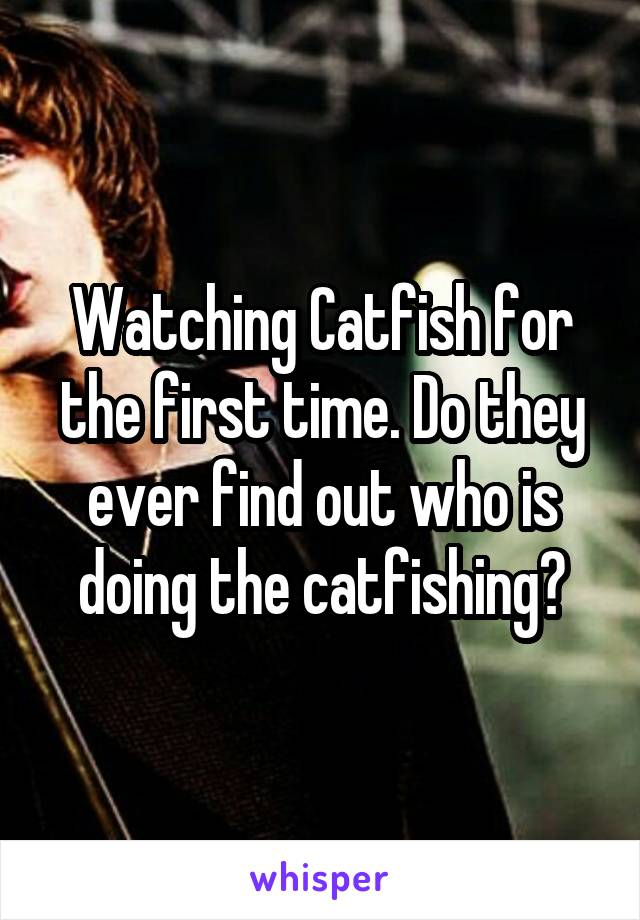 Watching Catfish for the first time. Do they ever find out who is doing the catfishing?