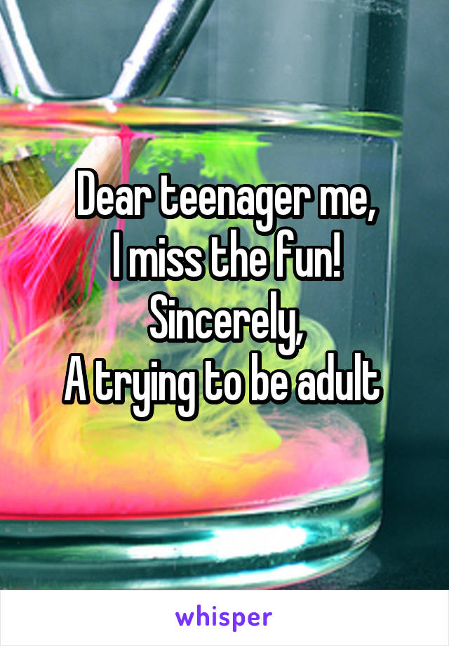 Dear teenager me, I miss the fun! Sincerely, A trying to be adult
