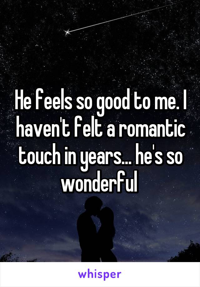 He feels so good to me. I haven't felt a romantic touch in years... he's so wonderful
