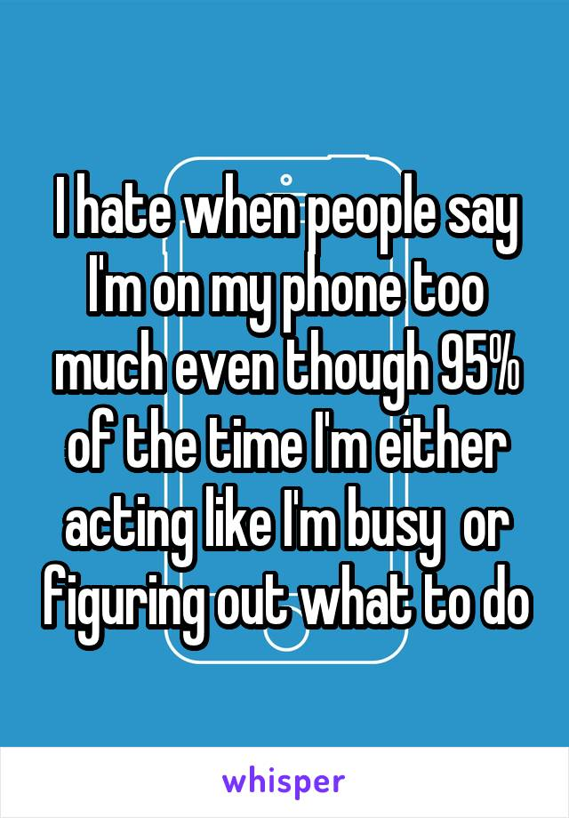 I hate when people say I'm on my phone too much even though 95% of the time I'm either acting like I'm busy  or figuring out what to do