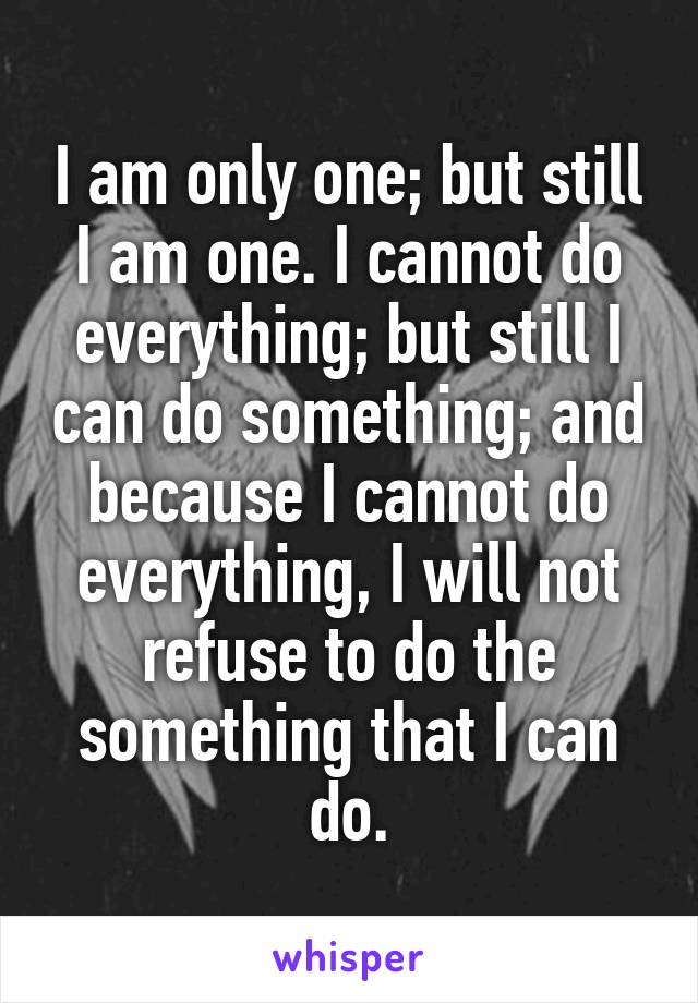 I am only one; but still I am one. I cannot do everything; but still I can do something; and because I cannot do everything, I will not refuse to do the something that I can do.