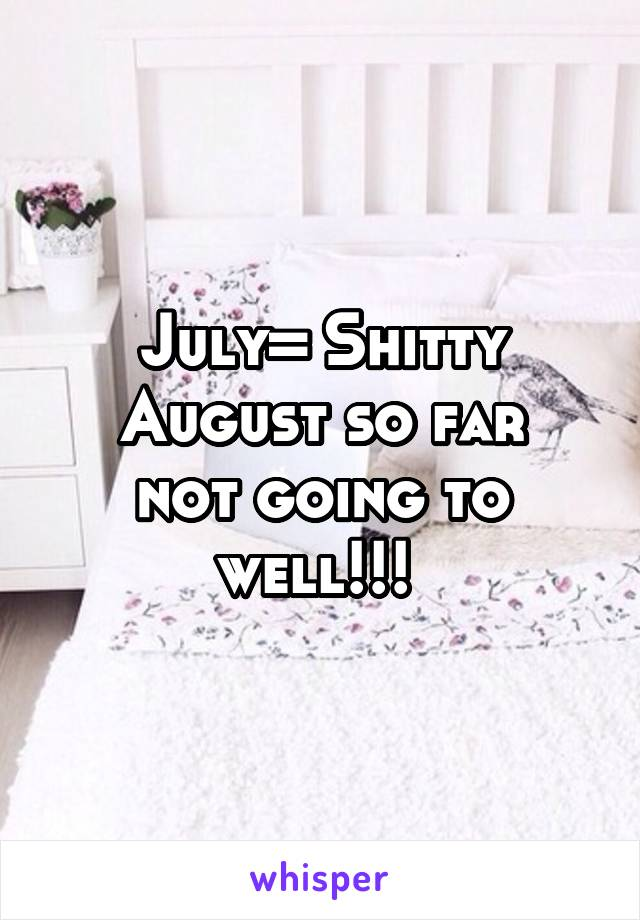 July= Shitty August so far not going to well!!!