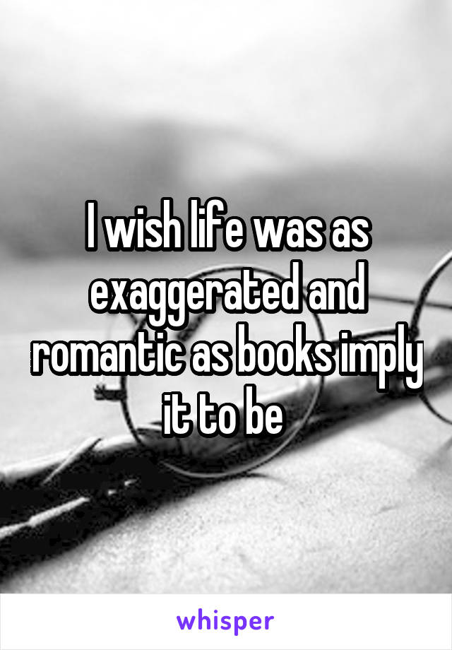 I wish life was as exaggerated and romantic as books imply it to be