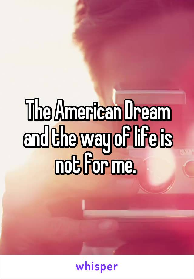 The American Dream and the way of life is not for me.
