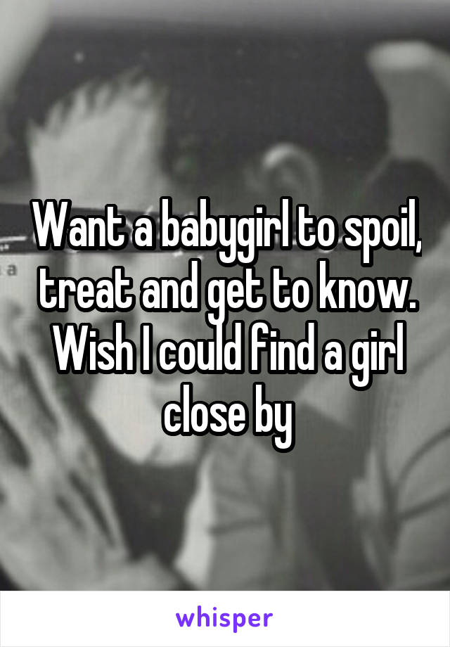 Want a babygirl to spoil, treat and get to know. Wish I could find a girl close by