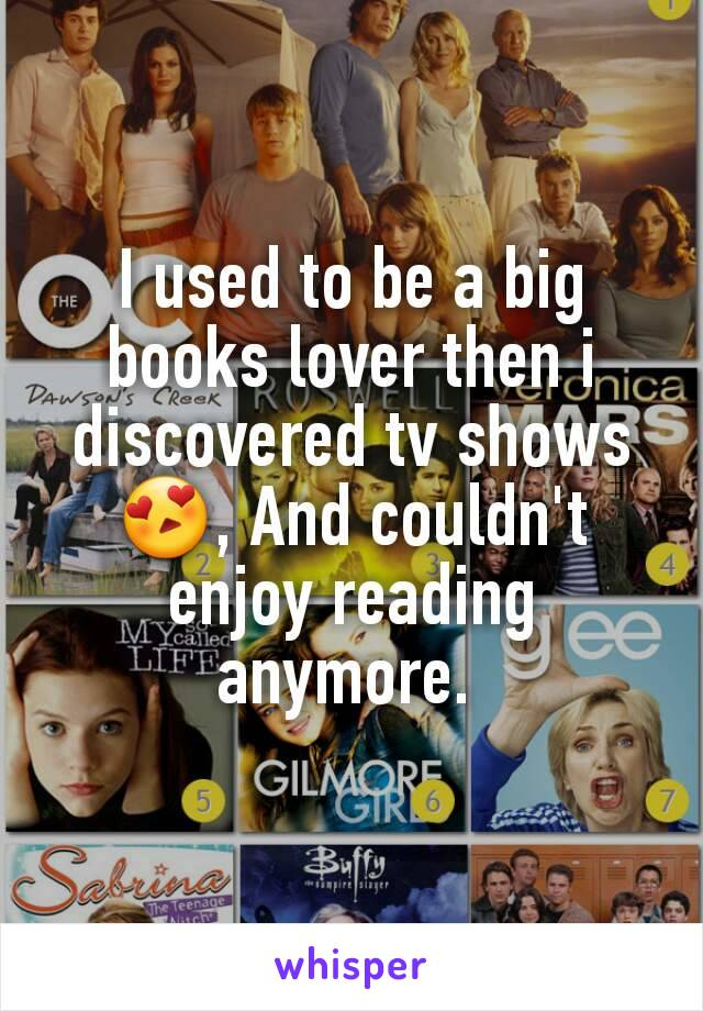 I used to be a big books lover then i discovered tv shows 😍, And couldn't enjoy reading anymore.