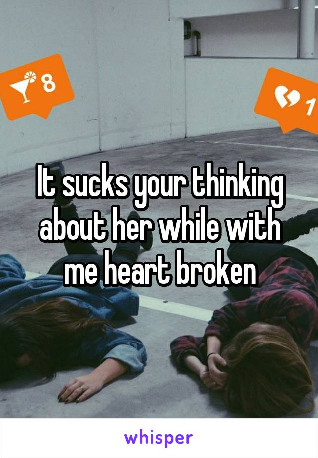 It sucks your thinking about her while with me heart broken