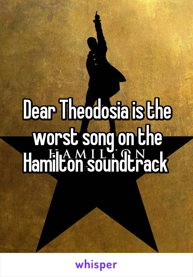 Dear Theodosia is the worst song on the Hamilton soundtrack