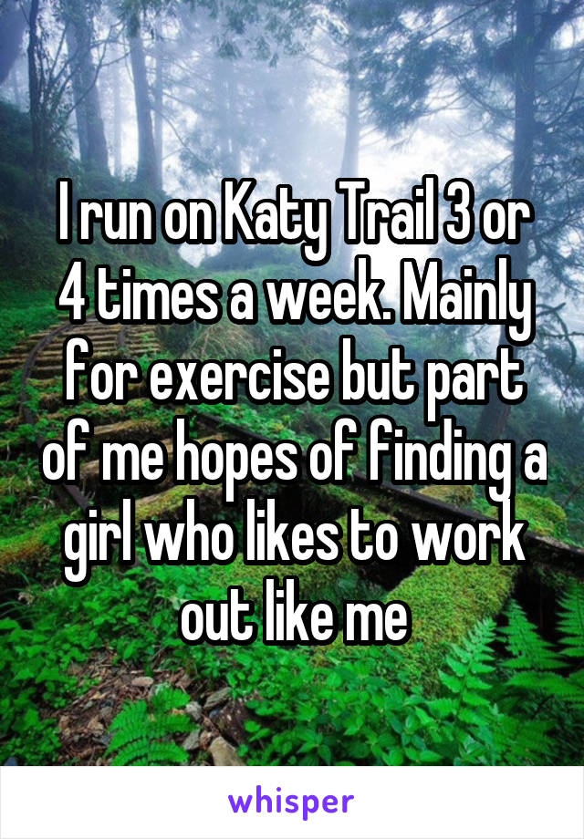 I run on Katy Trail 3 or 4 times a week. Mainly for exercise but part of me hopes of finding a girl who likes to work out like me