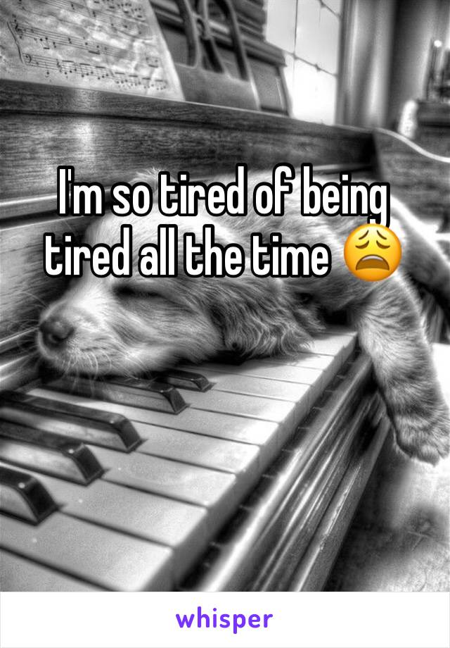 I'm so tired of being tired all the time 😩