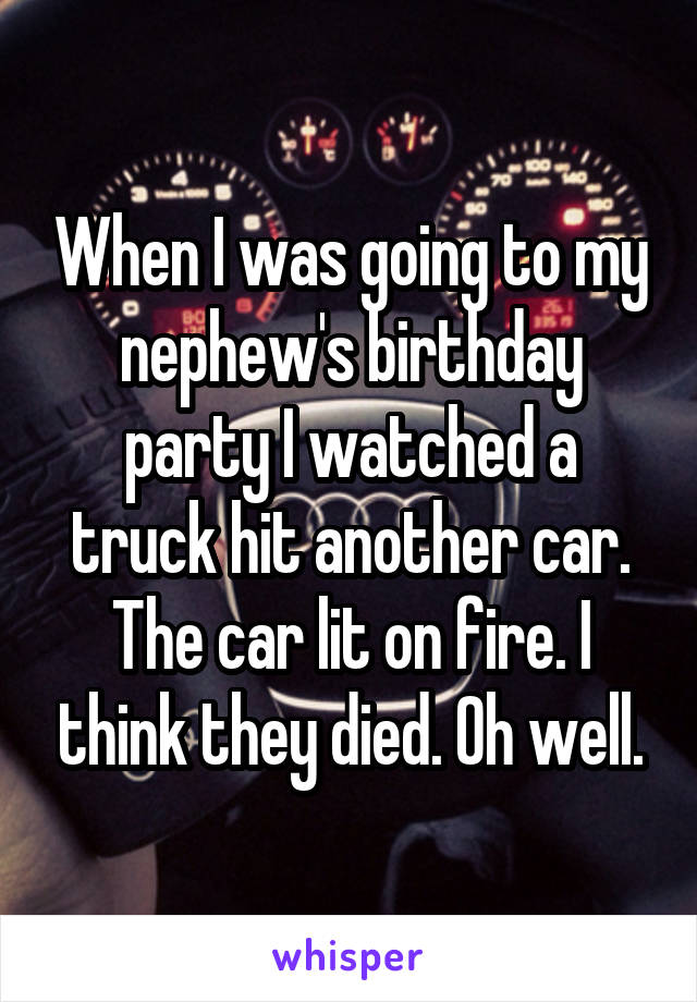 When I was going to my nephew's birthday party I watched a truck hit another car. The car lit on fire. I think they died. Oh well.