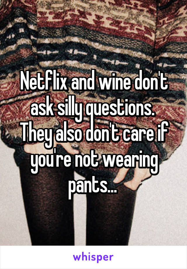 Netflix and wine don't ask silly questions.  They also don't care if you're not wearing pants...