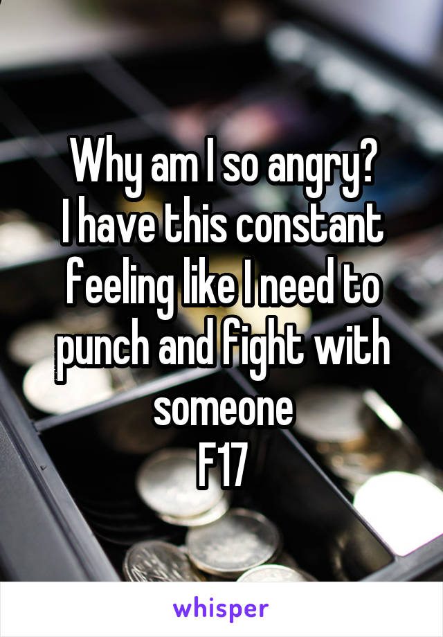 Why am I so angry? I have this constant feeling like I need to punch and fight with someone F17