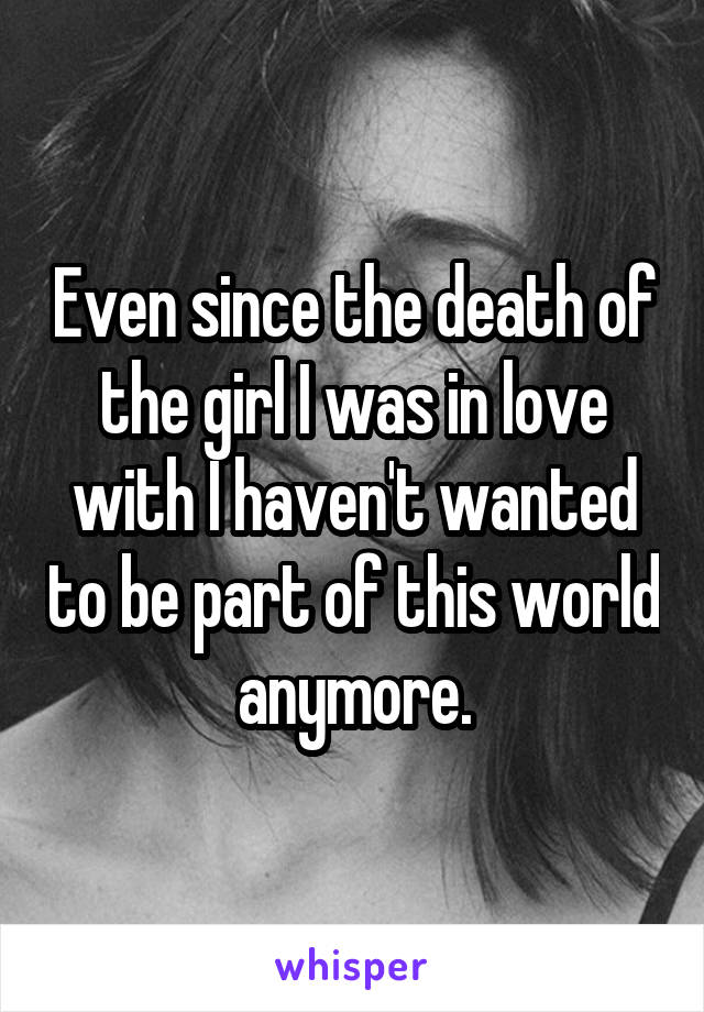 Even since the death of the girl I was in love with I haven't wanted to be part of this world anymore.