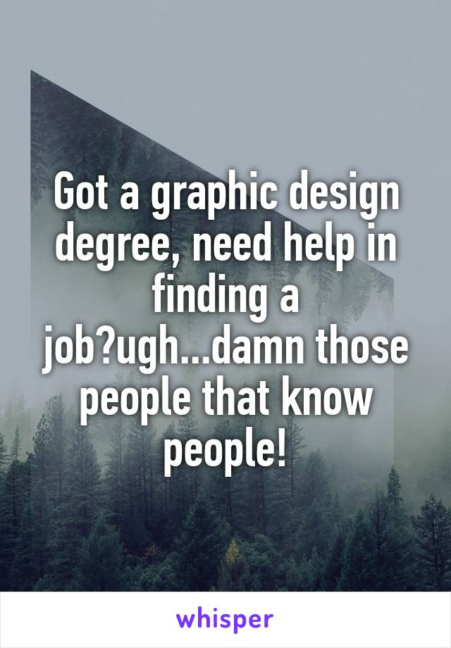 Got a graphic design degree, need help in finding a job?ugh...damn those people that know people!