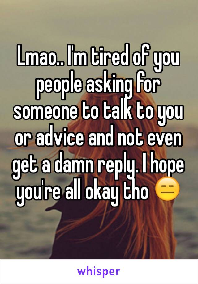 Lmao.. I'm tired of you people asking for someone to talk to you or advice and not even get a damn reply. I hope you're all okay tho 😑