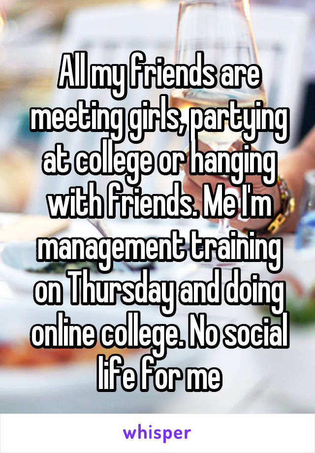 All my friends are meeting girls, partying at college or hanging with friends. Me I'm management training on Thursday and doing online college. No social life for me