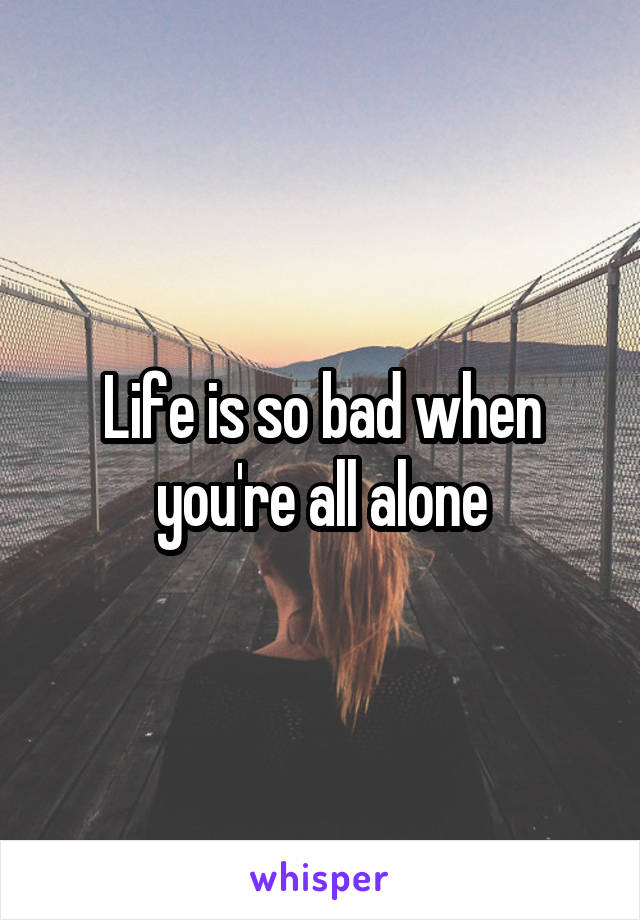 Life is so bad when you're all alone