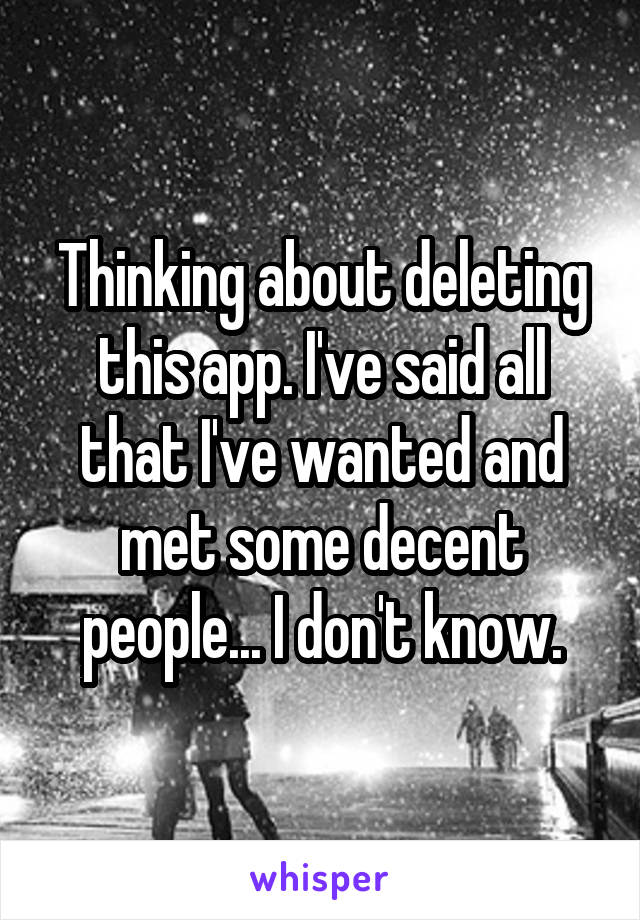 Thinking about deleting this app. I've said all that I've wanted and met some decent people... I don't know.