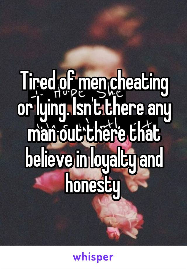Tired of men cheating or lying. Isn't there any man out there that believe in loyalty and honesty