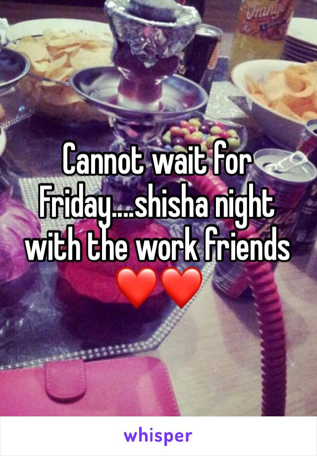 Cannot wait for Friday....shisha night with the work friends ❤️❤️