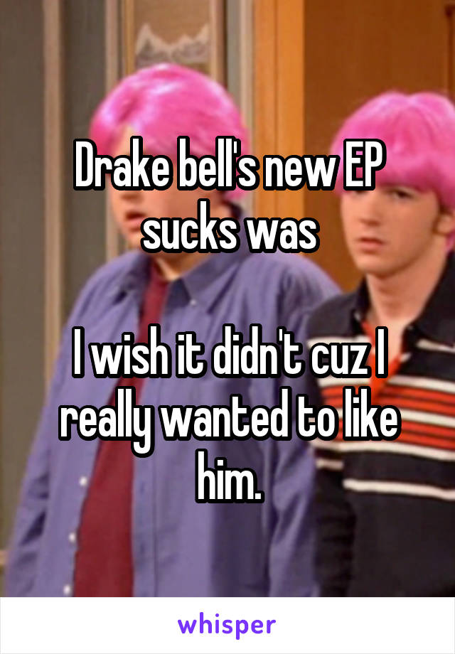 Drake bell's new EP sucks was  I wish it didn't cuz I really wanted to like him.