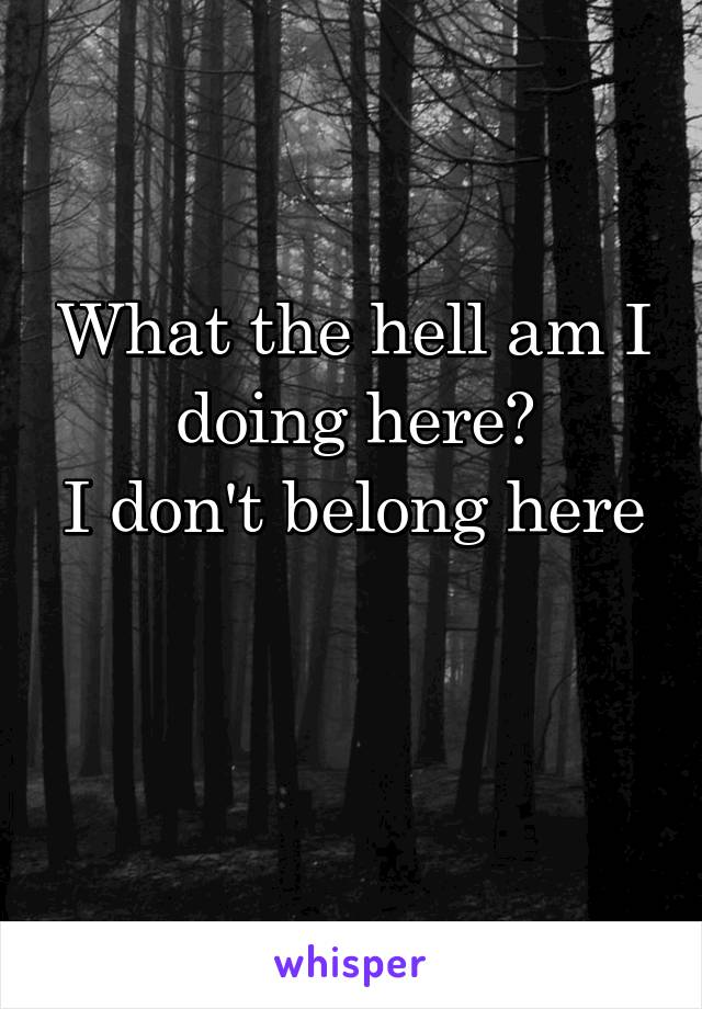 What the hell am I doing here? I don't belong here