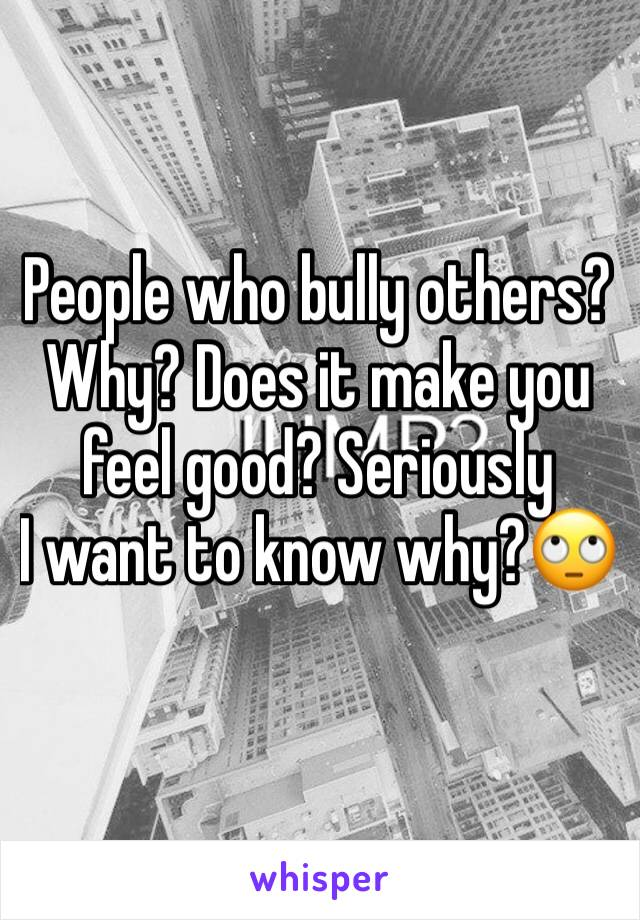 People who bully others?  Why? Does it make you feel good? Seriously  I want to know why?🙄