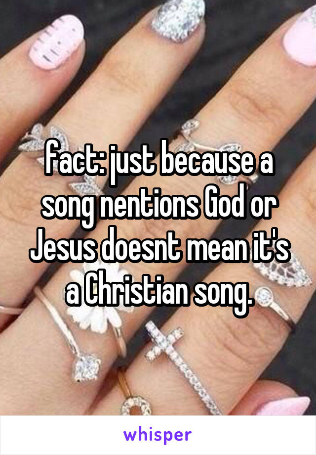 fact: just because a song nentions God or Jesus doesnt mean it's a Christian song.