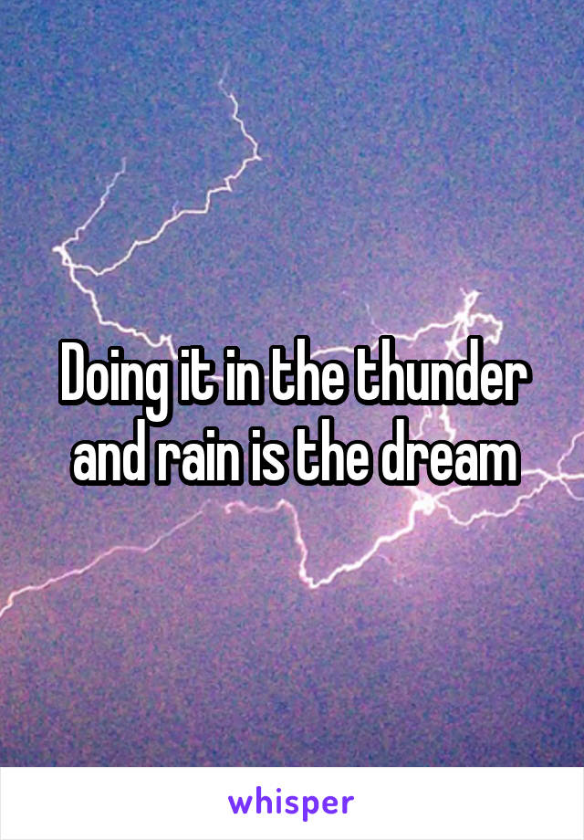 Doing it in the thunder and rain is the dream