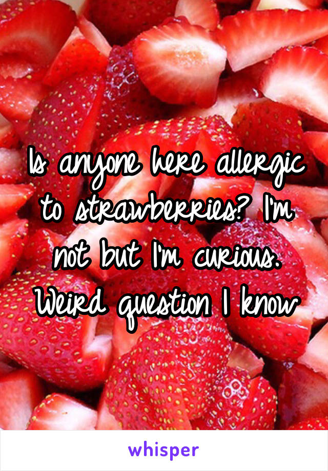 Is anyone here allergic to strawberries? I'm not but I'm curious. Weird question I know