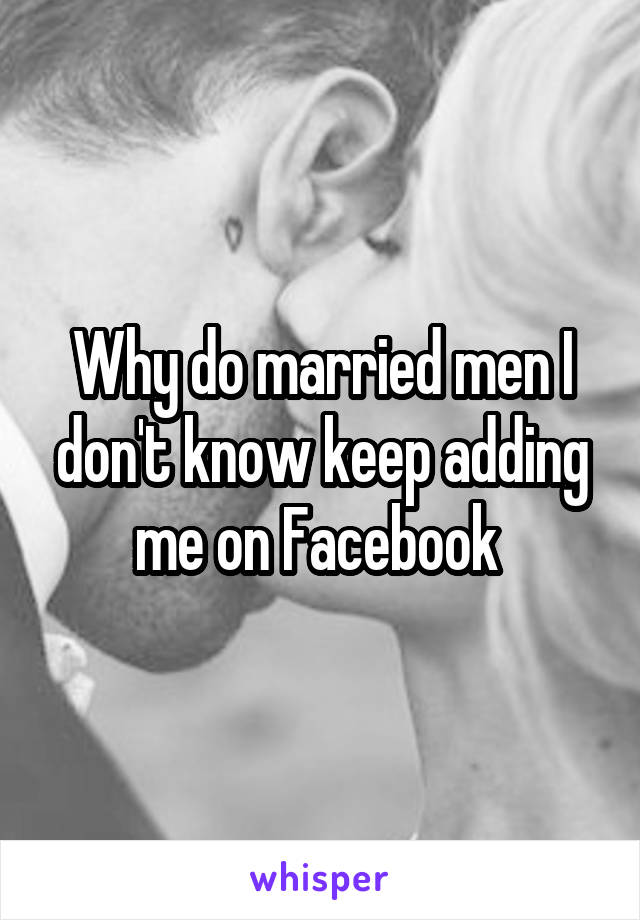 Why do married men I don't know keep adding me on Facebook