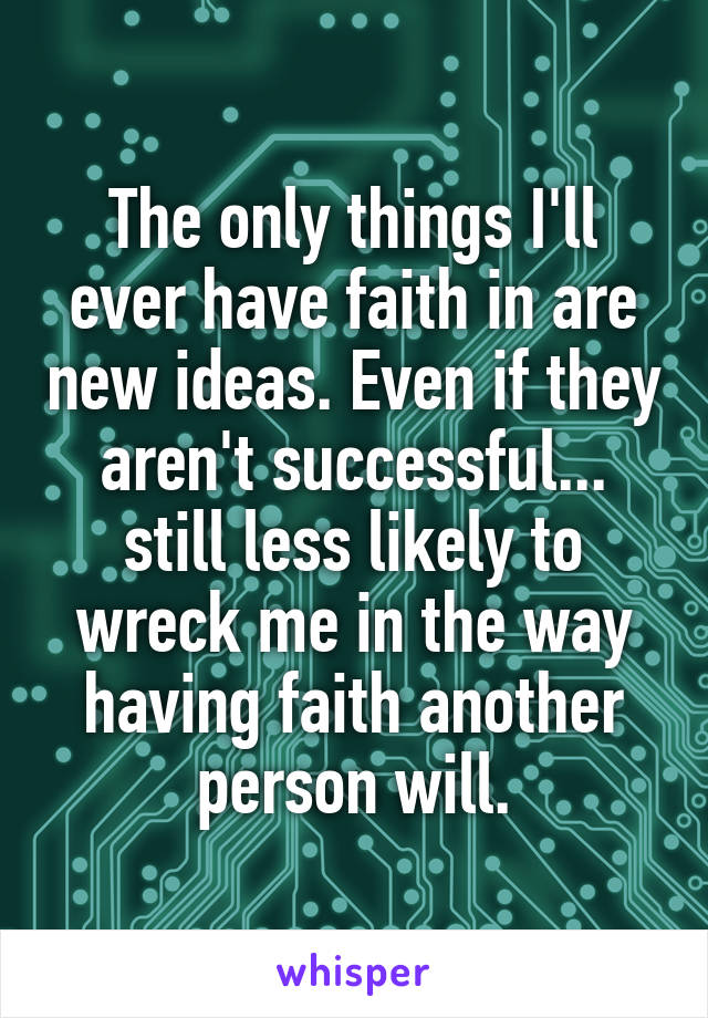 The only things I'll ever have faith in are new ideas. Even if they aren't successful... still less likely to wreck me in the way having faith another person will.