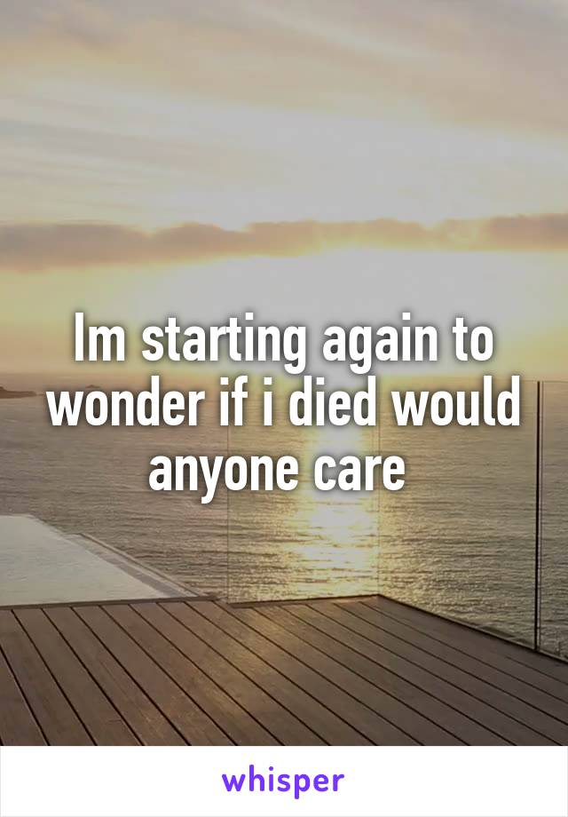 Im starting again to wonder if i died would anyone care
