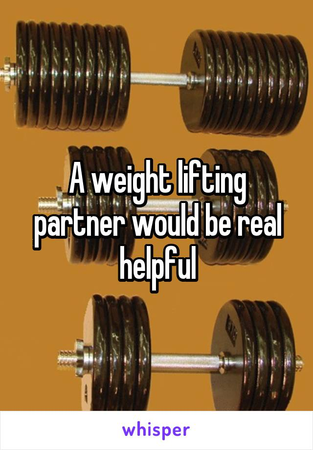 A weight lifting partner would be real helpful