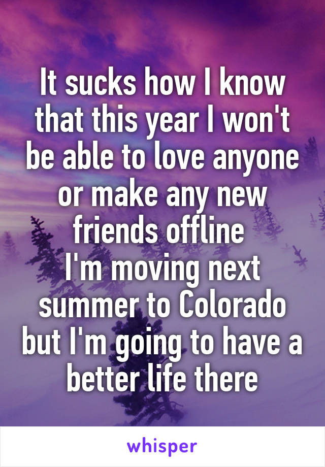 It sucks how I know that this year I won't be able to love anyone or make any new friends offline  I'm moving next summer to Colorado but I'm going to have a better life there