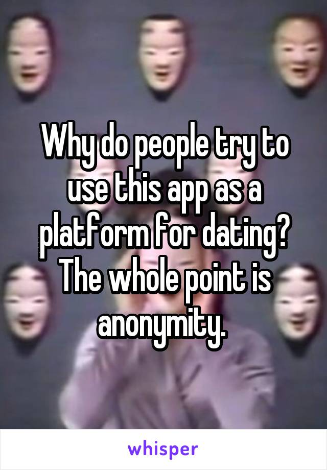 Why do people try to use this app as a platform for dating? The whole point is anonymity.