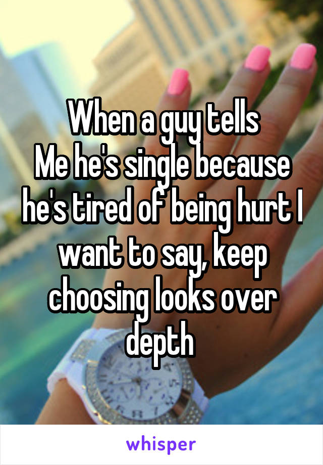 When a guy tells Me he's single because he's tired of being hurt I want to say, keep choosing looks over depth