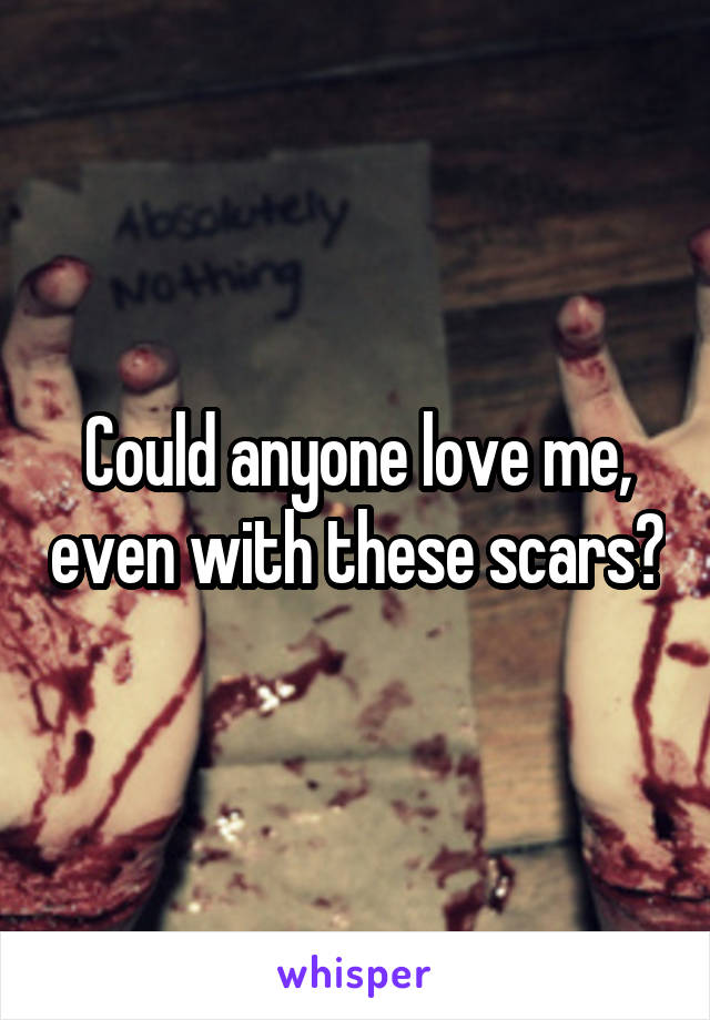 Could anyone love me, even with these scars?
