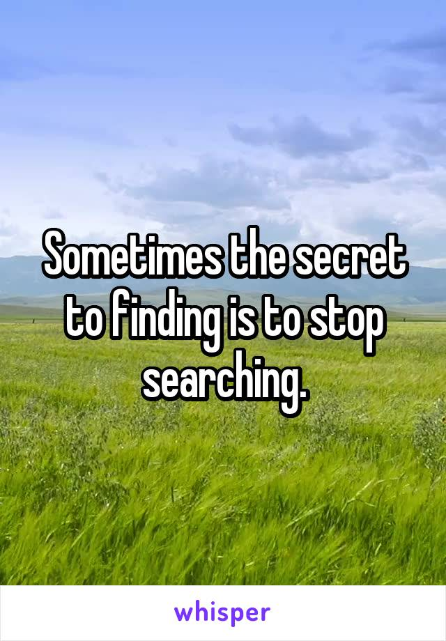 Sometimes the secret to finding is to stop searching.