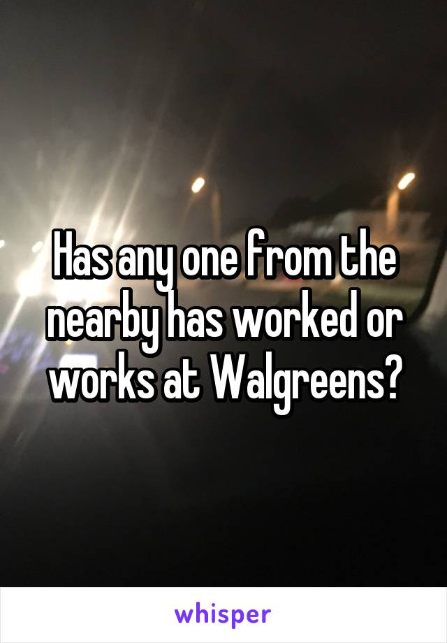 Has any one from the nearby has worked or works at Walgreens?
